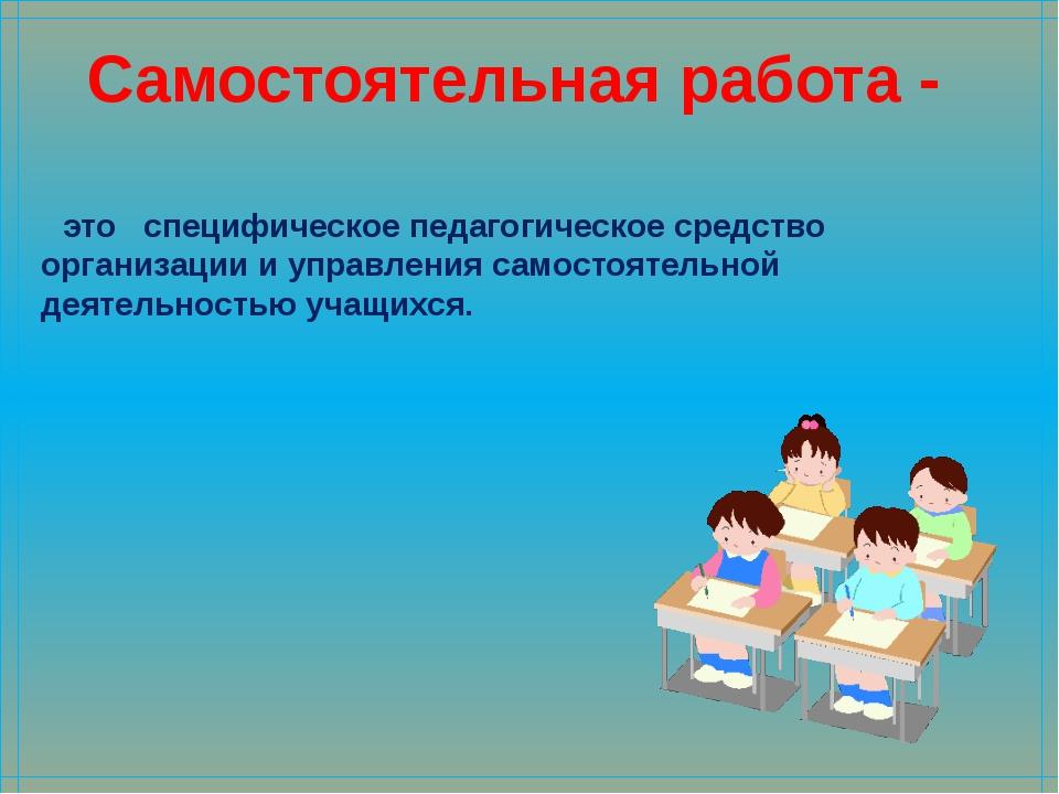 Самостоятельная работа - это специфическое педагогическое средство организаци...