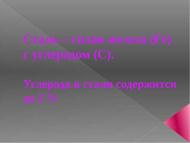 Сталь – сплав железа (Fe) с углеродом (C). Углерода в стали содержится до 2 %