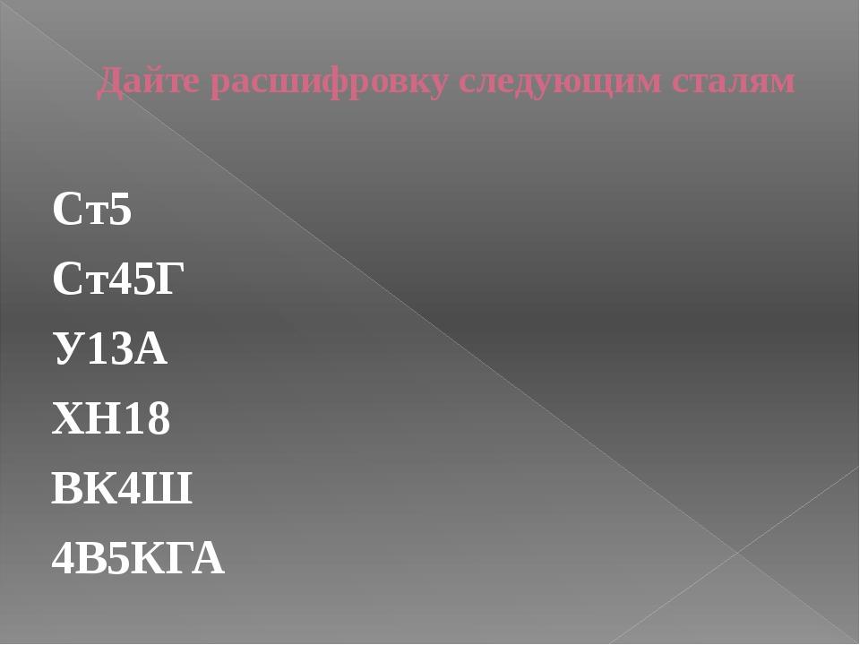 Дайте расшифровку следующим сталям Ст5 Ст45Г У13А ХН18 ВК4Ш 4В5КГА