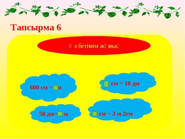 Тапсырма 6 600 см = м см = 10 дм 50 дм= м Өз бетімен жұмыс см = 3 м 2см
