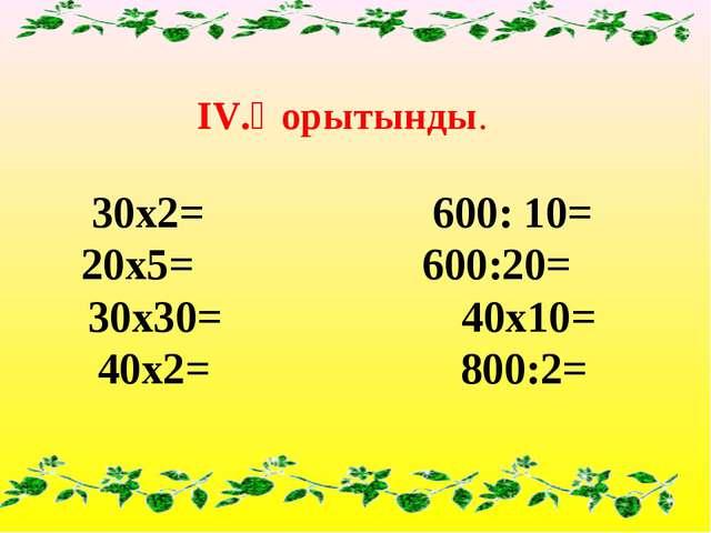 ІV.Қорытынды. 30х2= 600: 10= 20х5= 600:20= 30х30= 40х10= 40х2= 800:2=