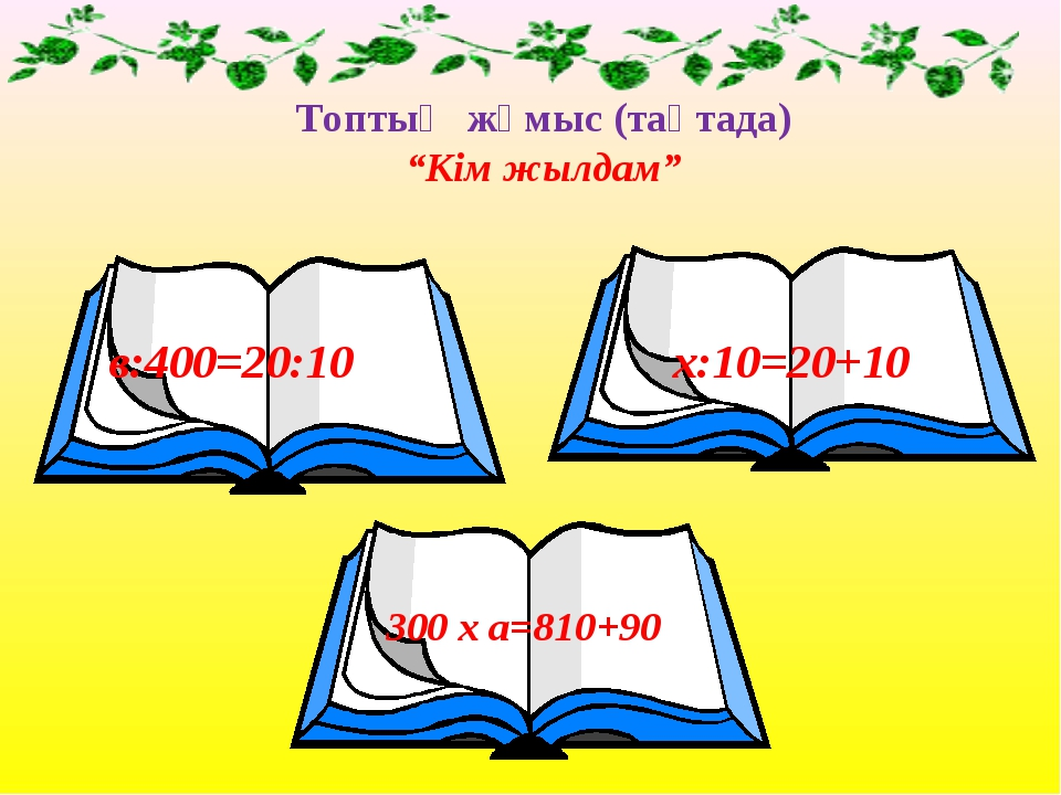 "Топтық жұмыс (тақтада) ""Кім жылдам"" в:400=20:10 х:10=20+10 300 х а=810+90"
