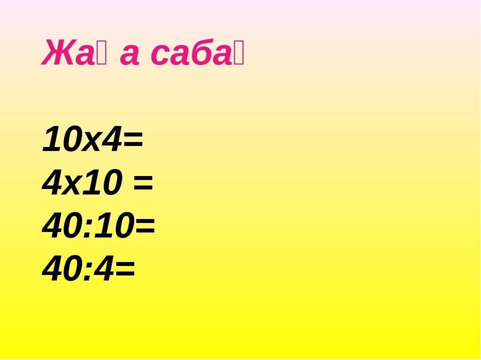 Жаңа сабақ 10х4= 4х10 = 40:10= 40:4=