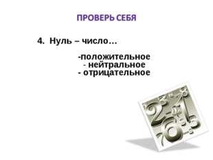 4. Нуль – число… -положительное нейтральное - отрицательное