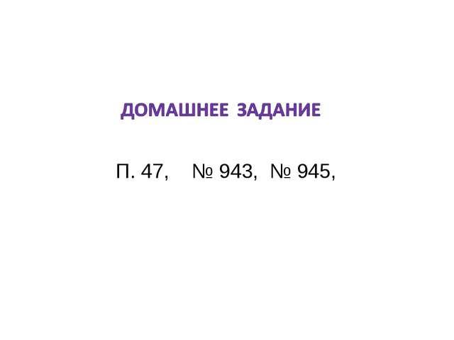 П. 47, № 943, № 945,