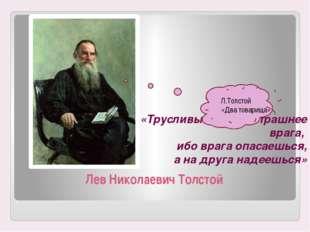 Лев Николаевич Толстой «Трусливый друг страшнее врага, ибо врага опасаешься,