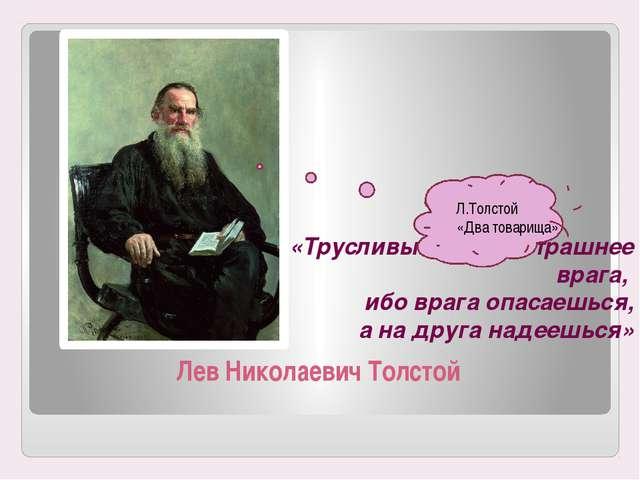Лев Николаевич Толстой «Трусливый друг страшнее врага, ибо врага опасаешься,...