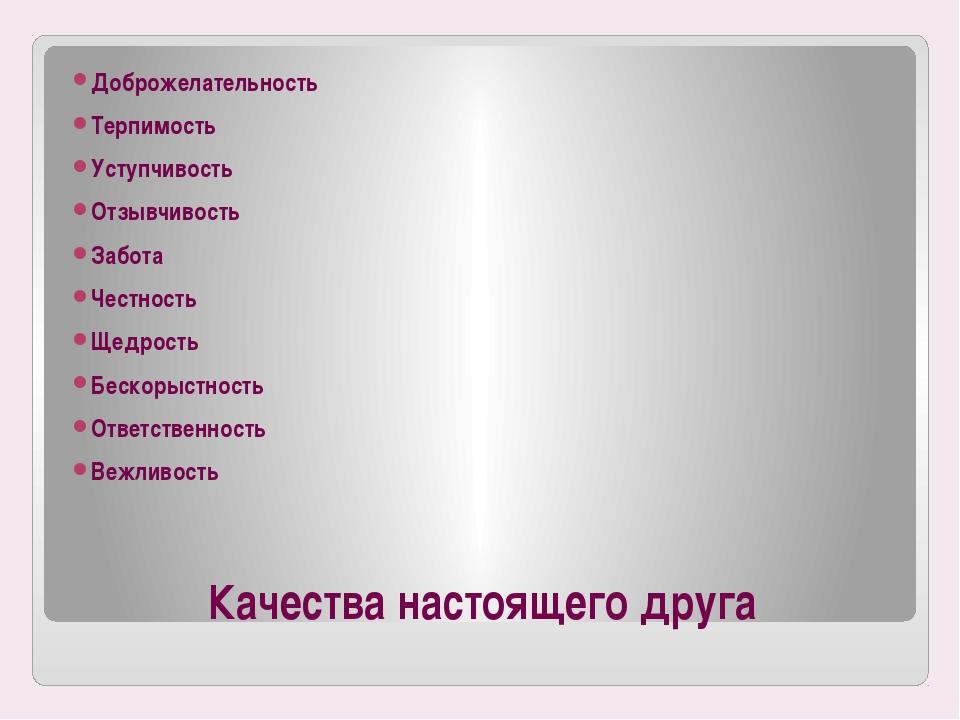Качества настоящего друга Доброжелательность Терпимость Уступчивость Отзывчив...