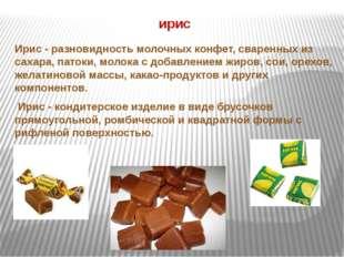 ирис Ирис - разновидность молочных конфет, сваренных из сахара, патоки, молок