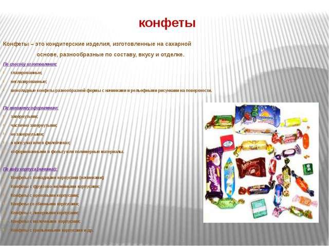 конфеты Конфеты – это кондитерские изделия, изготовленные на сахарной основе,...