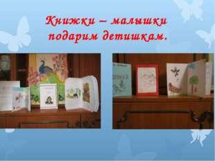 Книжки – малышки подарим детишкам.