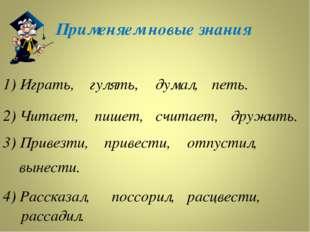 Применяем новые знания 1) Играть, гулять, думал, петь. 2) Читает, пишет, счит
