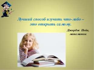 Лучший способ изучить что-либо – это открыть самому. Джордж Пойа, математик
