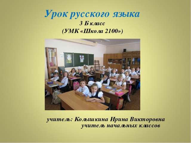 Урок русского языка 3 Б класс (УМК «Школа 2100») учитель: Колышкина Ирина Ви...