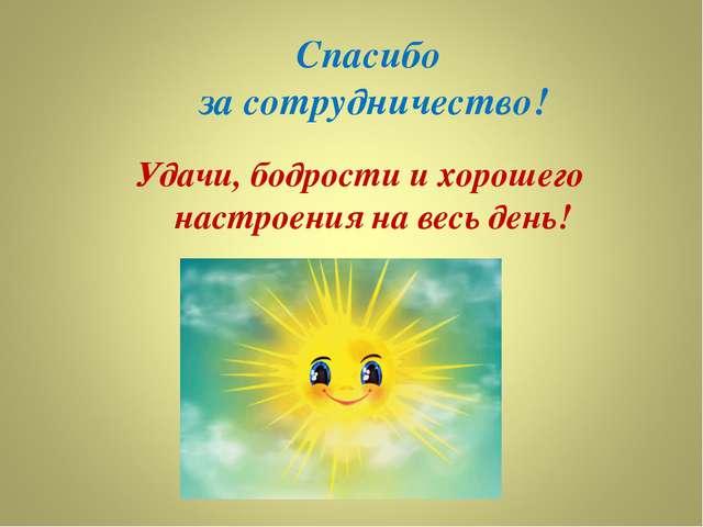 Спасибо за сотрудничество! Удачи, бодрости и хорошего настроения на весь день!