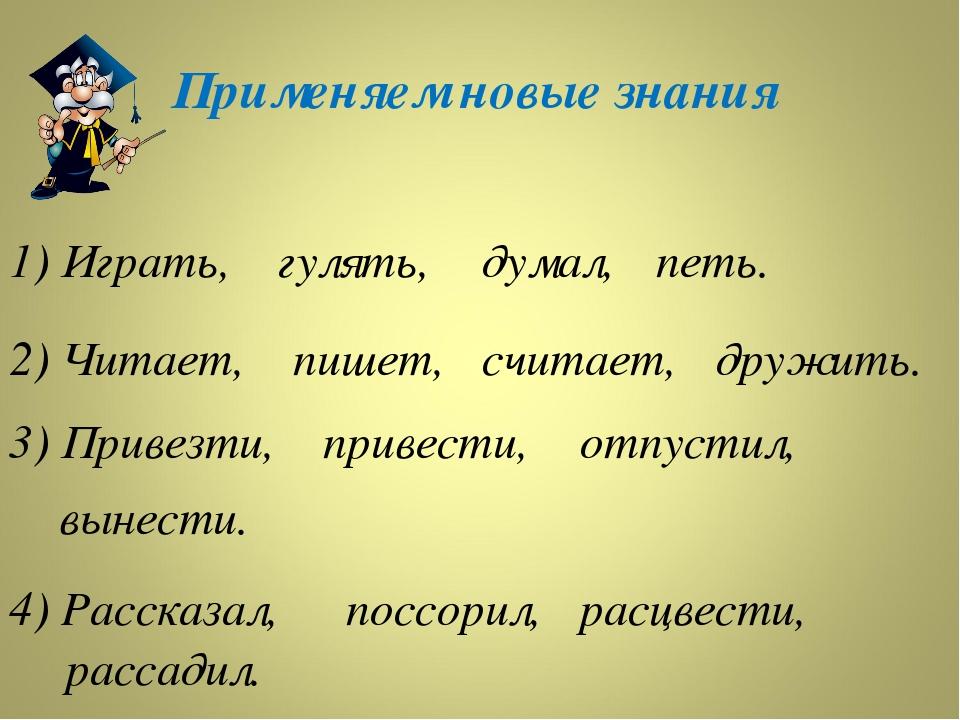 Применяем новые знания 1) Играть, гулять, думал, петь. 2) Читает, пишет, счит...