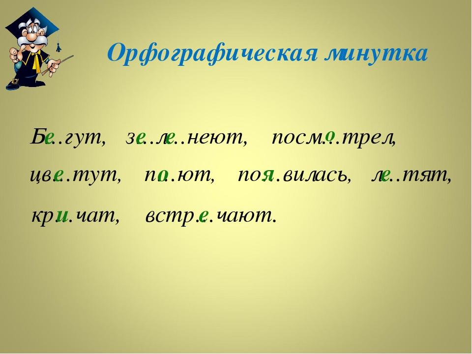 Орфографическая минутка Б…гут, з…л…неют, кр…чат, посм…трел, цв…тут, п…ют, по…...