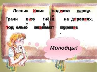 илья Илья подехал подъехал клесу. к лесу. Грачи вют вьют гнёзда на диревях. н