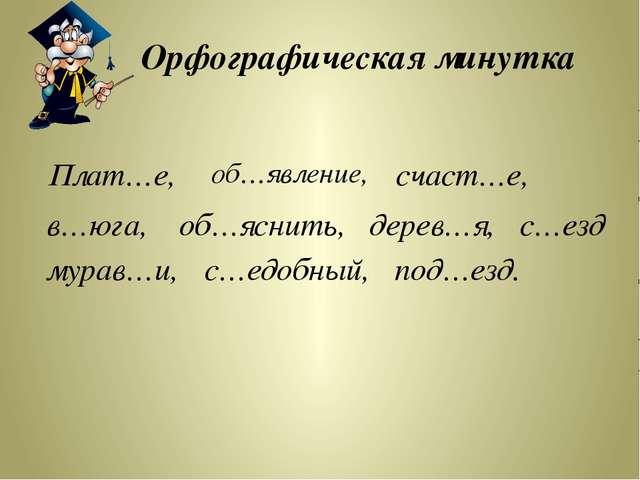 Орфографическая минутка Плат…е, с…езд с…едобный, мурав…и, дерев…я, об…яснить,...