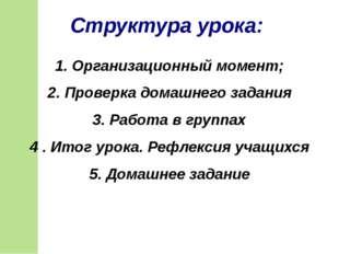 1. Организационный момент; 2. Проверка домашнего задания 3. Работа в группах