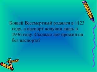 Кощей Бессмертный родился в 1123 году, а паспорт получил лишь в 1936 году. С