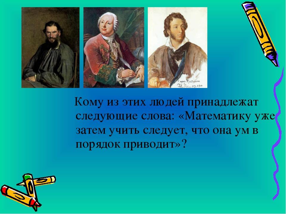 Кому из этих людей принадлежат следующие слова: «Математику уже затем учить...