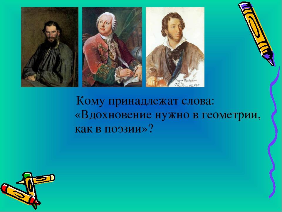 Кому принадлежат слова: «Вдохновение нужно в геометрии, как в поэзии»?