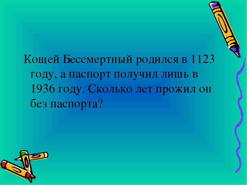 Кощей Бессмертный родился в 1123 году, а паспорт получил лишь в 1936 году. С...