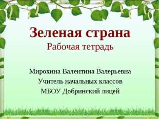 Зеленая страна Рабочая тетрадь Мирохина Валентина Валерьевна Учитель начальны