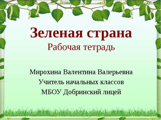 Зеленая страна Рабочая тетрадь Мирохина Валентина Валерьевна Учитель начальны...