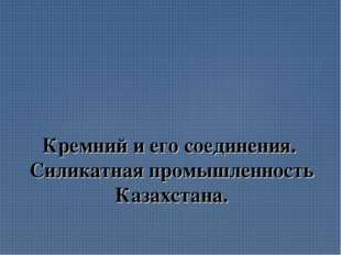 Кремний и его соединения. Силикатная промышленность Казахстана.