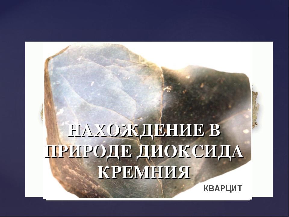 SiO2 НАХОЖДЕНИЕ В ПРИРОДЕ ДИОКСИДА КРЕМНИЯ