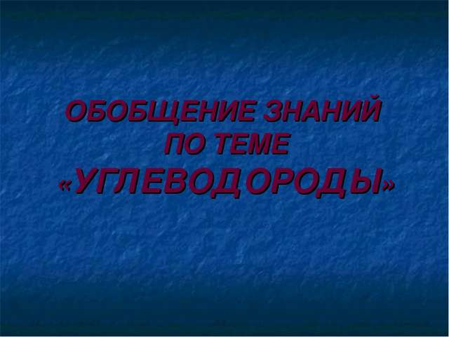 ОБОБЩЕНИЕ ЗНАНИЙ ПО ТЕМЕ «УГЛЕВОДОРОДЫ»