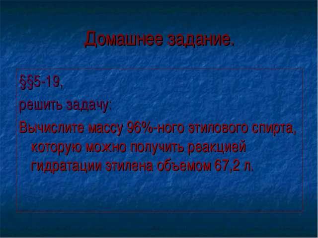 Домашнее задание. §§5-19, решить задачу: Вычислите массу 96%-ного этилового с...