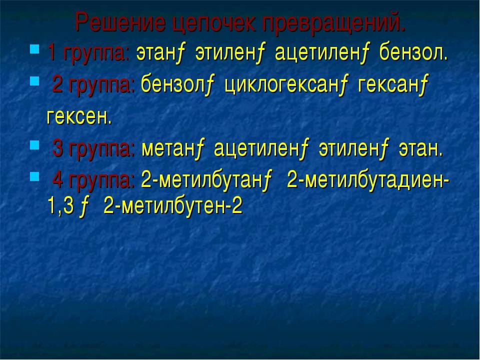 Решение цепочек превращений. 1 группа: этан→этилен→ацетилен→бензол. 2 группа:...