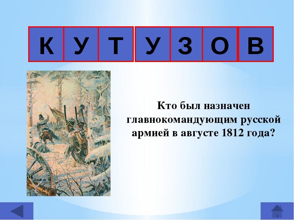 К З Т У О Кто был назначен главнокомандующим русской армией в августе 1812 г...