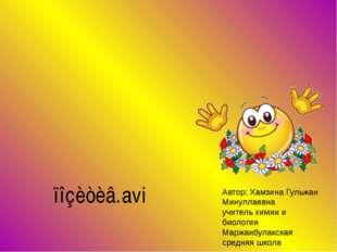 Автор: Хамзина Гульжан Минуллаевна учитель химии и биологии Маржанбулакская