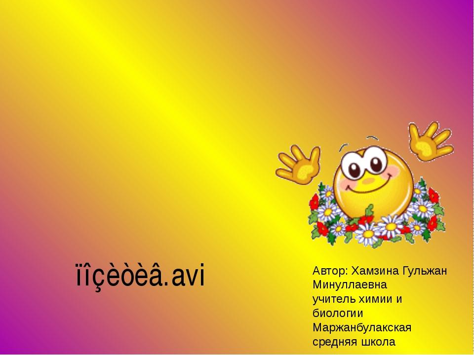 Автор: Хамзина Гульжан Минуллаевна учитель химии и биологии Маржанбулакская...