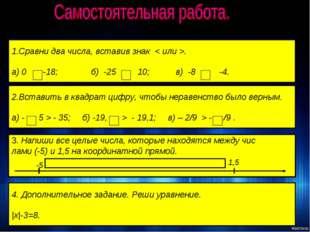 1.Сравни два числа, вставив знак < или >. а) 0 -18; б) -25 10; в) -8 -4. 2.Вс