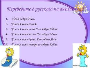 Переведите с русского на английский Меня зовут Анн. У меня есть семья. У м