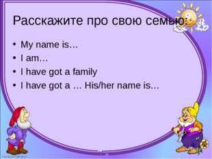 Расскажите про свою семью: My name is… I am… I have got a family I have g