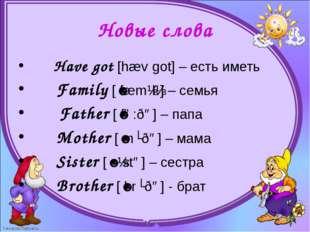 Новые слова      Have got [hæv got] – есть иметь      Family [ˈfæmɪlɪ] – се