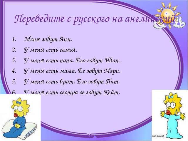 Переведите с русского на английский Меня зовут Анн. У меня есть семья. У м...