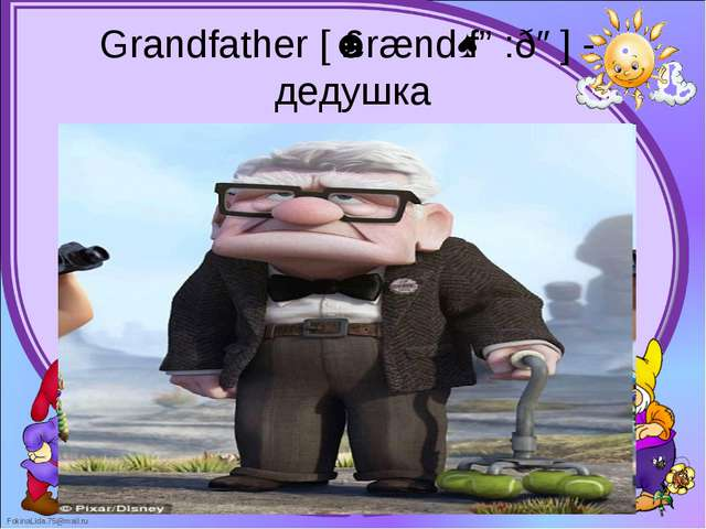 Grandfather [ˈɡrændˌfɑ:ðə] -  дедушка