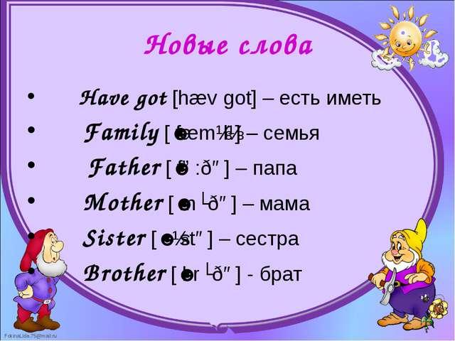 Новые слова      Have got [hæv got] – есть иметь      Family [ˈfæmɪlɪ] – се...