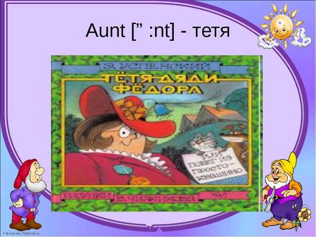 Aunt [ɑ:nt] - тетя