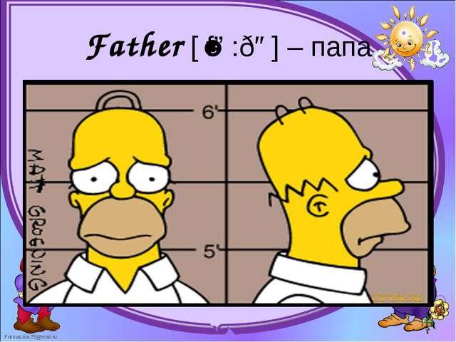 Father [ˈfɑ:ðə] – папа