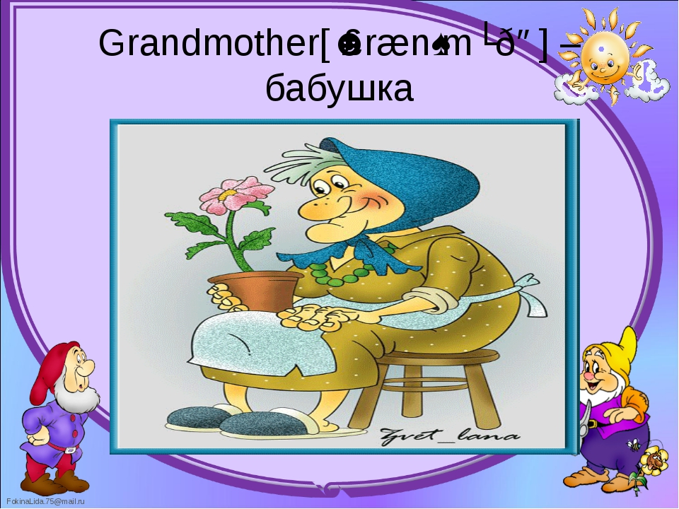 Grandmother[ˈɡrænˌmʌðə] – бабушка