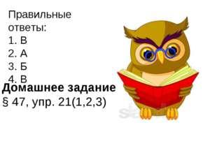 Правильные ответы: 1. В 2. А 3. Б 4. В Домашнее задание: § 47, упр. 21(1,2,3)