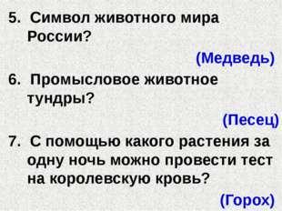 5. Символ животного мира России? (Медведь) 6. Промысловое животное тундры? (П